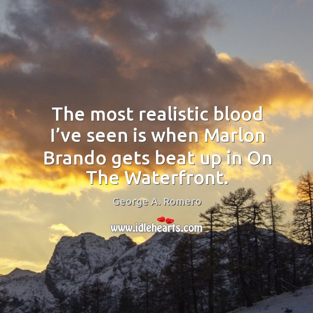 The most realistic blood I've seen is when marlon brando gets beat up in on the waterfront. George A. Romero Picture Quote