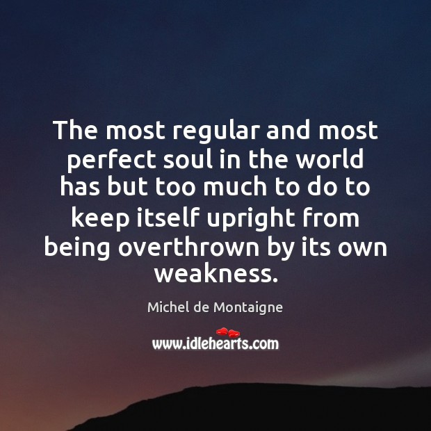 The most regular and most perfect soul in the world has but Image