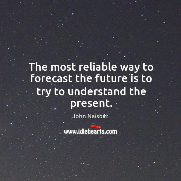 The most reliable way to forecast the future is to try to understand the present. Image