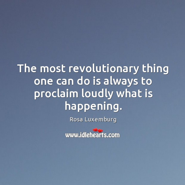 The most revolutionary thing one can do is always to proclaim loudly what is happening. Image