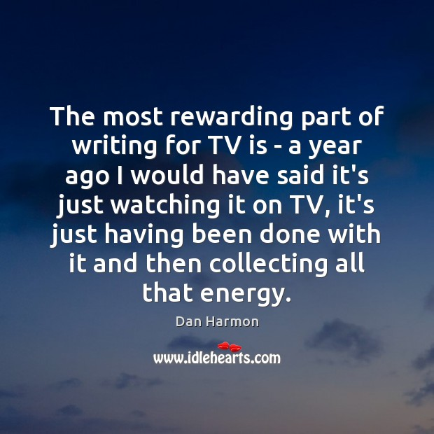 The most rewarding part of writing for TV is – a year Dan Harmon Picture Quote