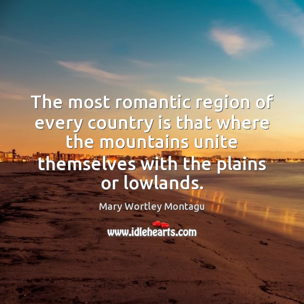 The most romantic region of every country is that where the mountains Mary Wortley Montagu Picture Quote