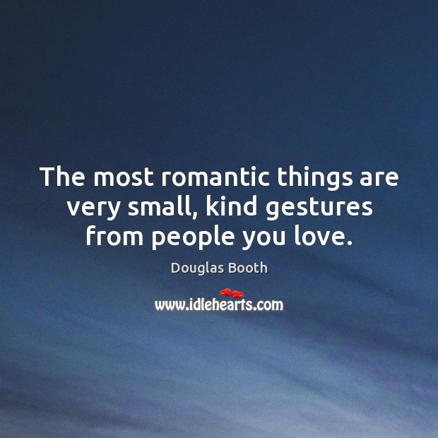 The most romantic things are very small, kind gestures from people you love. Image