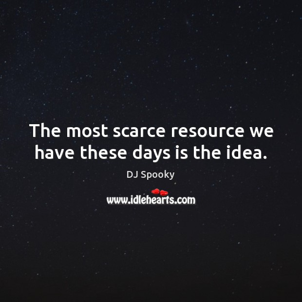 The most scarce resource we have these days is the idea. DJ Spooky Picture Quote