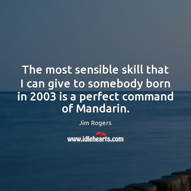 The most sensible skill that I can give to somebody born in 2003 Jim Rogers Picture Quote