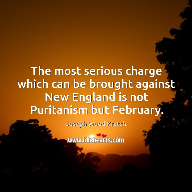 The most serious charge which can be brought against new england is not puritanism but february. Joseph Wood Krutch Picture Quote