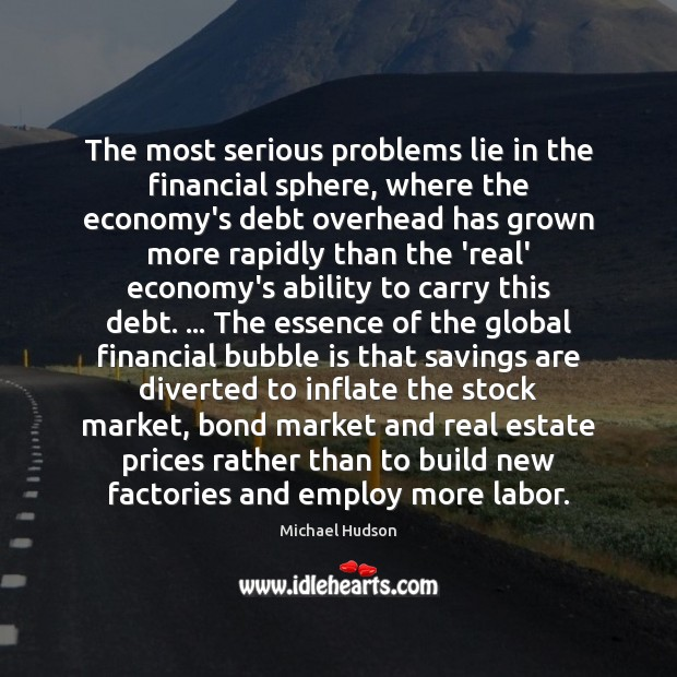 The most serious problems lie in the financial sphere, where the economy's Michael Hudson Picture Quote