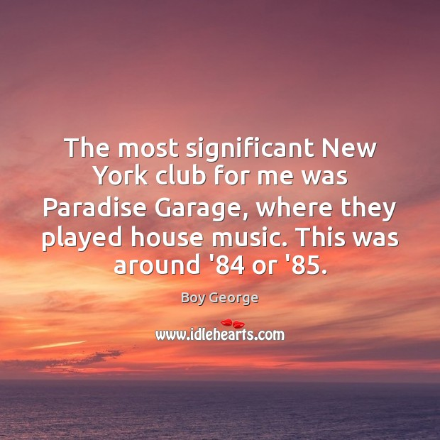 The most significant New York club for me was Paradise Garage, where Boy George Picture Quote