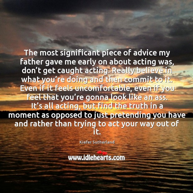 The most significant piece of advice my father gave me early on about acting was, don't get caught acting. Image