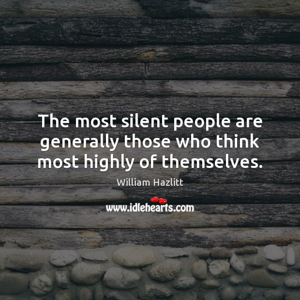 The most silent people are generally those who think most highly of themselves. Image