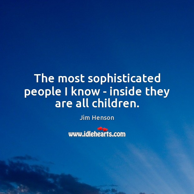 The most sophisticated people I know – inside they are all children. Jim Henson Picture Quote