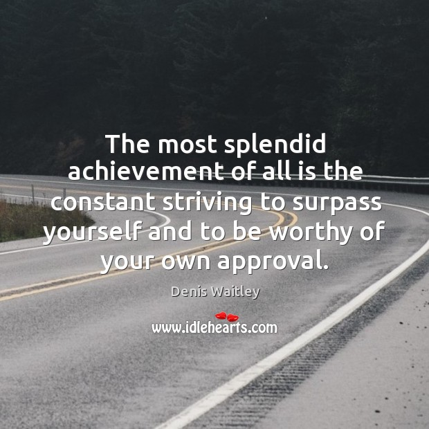 Image, The most splendid achievement of all is the constant striving to surpass yourself and to be worthy of your own approval.