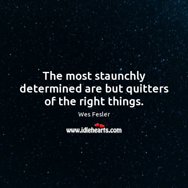 The most staunchly determined are but quitters of the right things. Wes Fesler Picture Quote
