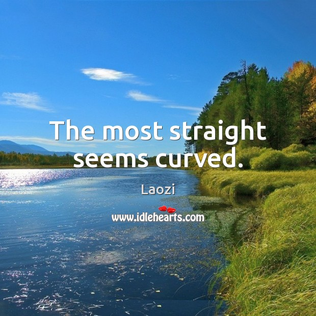 The most straight seems curved. Image
