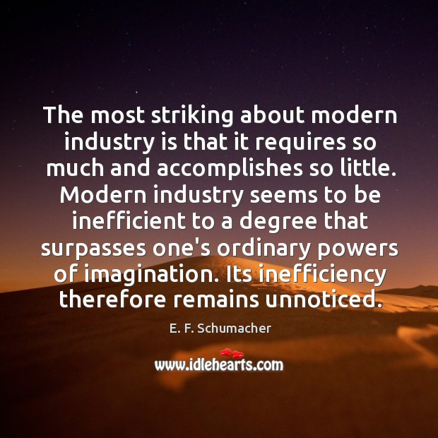 The most striking about modern industry is that it requires so much Image