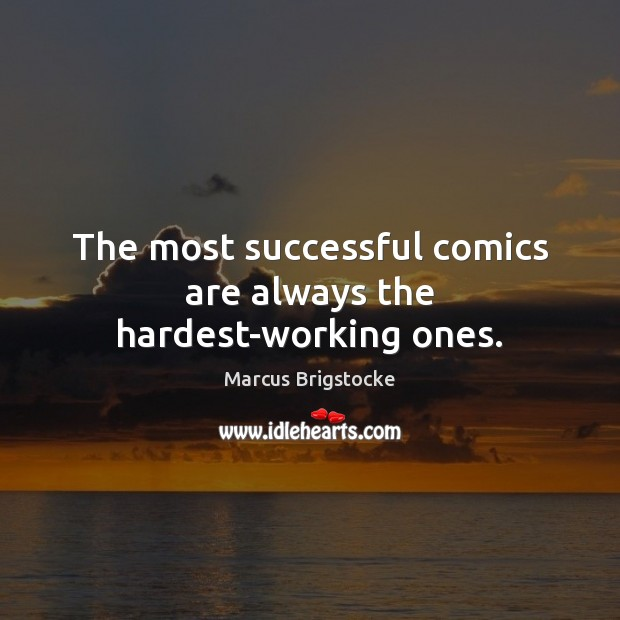 The most successful comics are always the hardest-working ones. Image