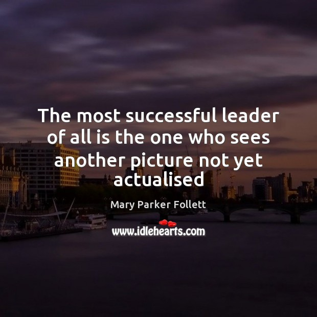 The most successful leader of all is the one who sees another picture not yet actualised Mary Parker Follett Picture Quote