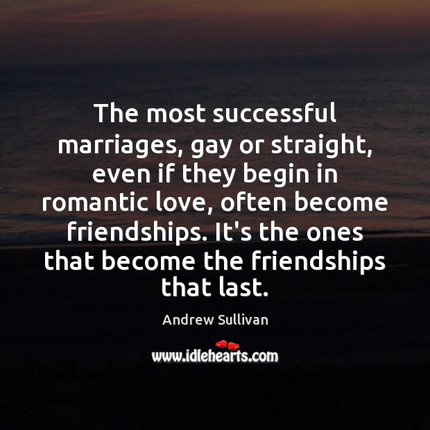 The most successful marriages, gay or straight, even if they begin in Andrew Sullivan Picture Quote