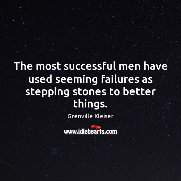 The most successful men have used seeming failures as stepping stones to better things. Grenville Kleiser Picture Quote