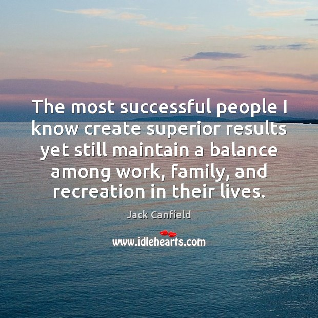 The most successful people I know create superior results yet still maintain Jack Canfield Picture Quote