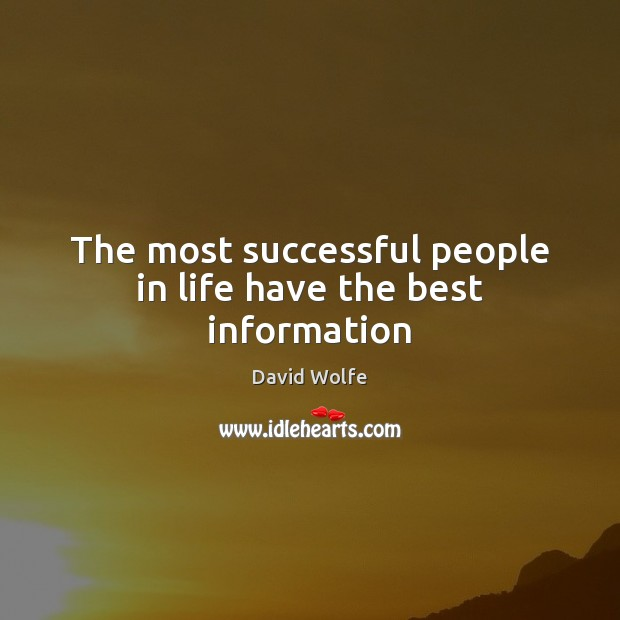 The most successful people in life have the best information David Wolfe Picture Quote
