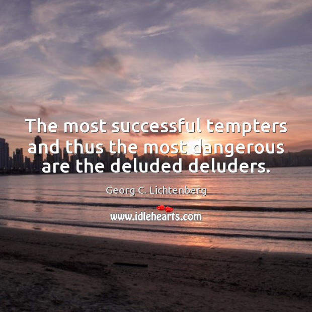 The most successful tempters and thus the most dangerous are the deluded deluders. Image