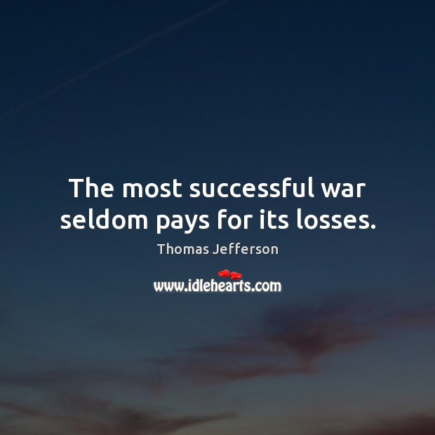 The most successful war seldom pays for its losses. Thomas Jefferson Picture Quote