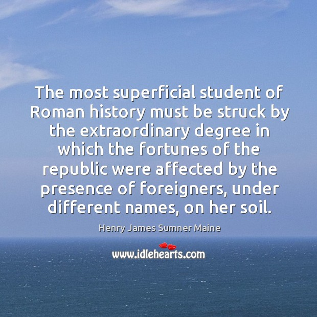 The most superficial student of roman history must be struck by the extraordinary degree Henry James Sumner Maine Picture Quote