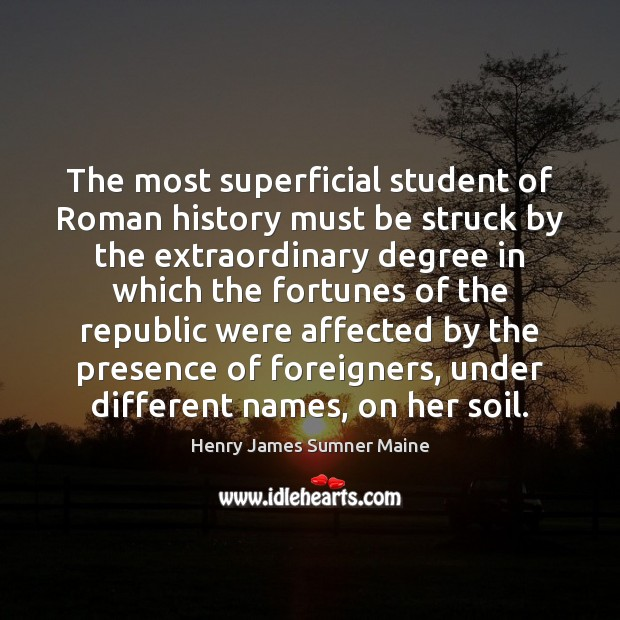 The most superficial student of Roman history must be struck by the Henry James Sumner Maine Picture Quote