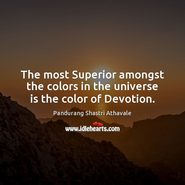 The most Superior amongst the colors in the universe is the color of Devotion. Pandurang Shastri Athavale Picture Quote