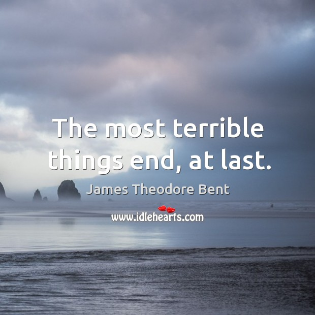 The most terrible things end, at last. James Theodore Bent Picture Quote