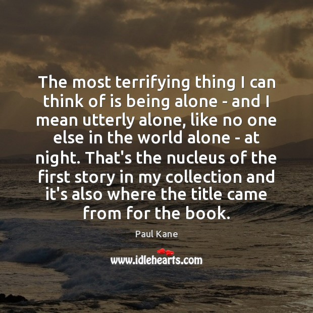 The most terrifying thing I can think of is being alone – Paul Kane Picture Quote