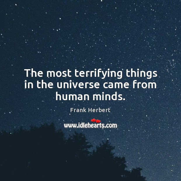 The most terrifying things in the universe came from human minds. Image