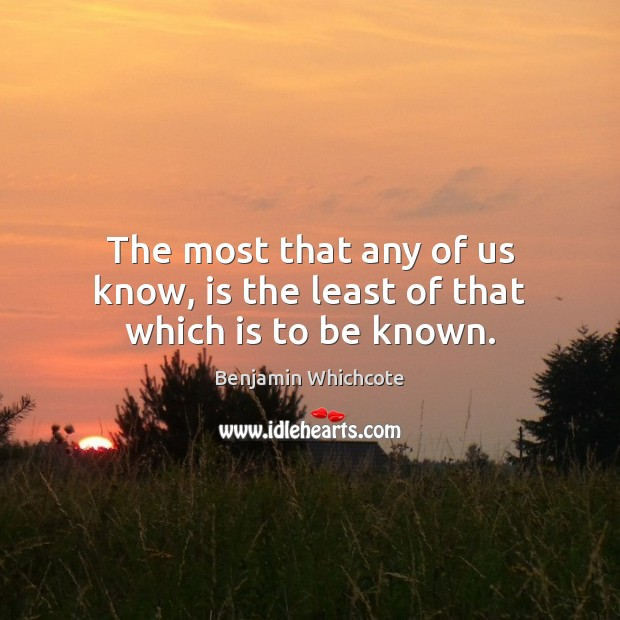 The most that any of us know, is the least of that which is to be known. Benjamin Whichcote Picture Quote