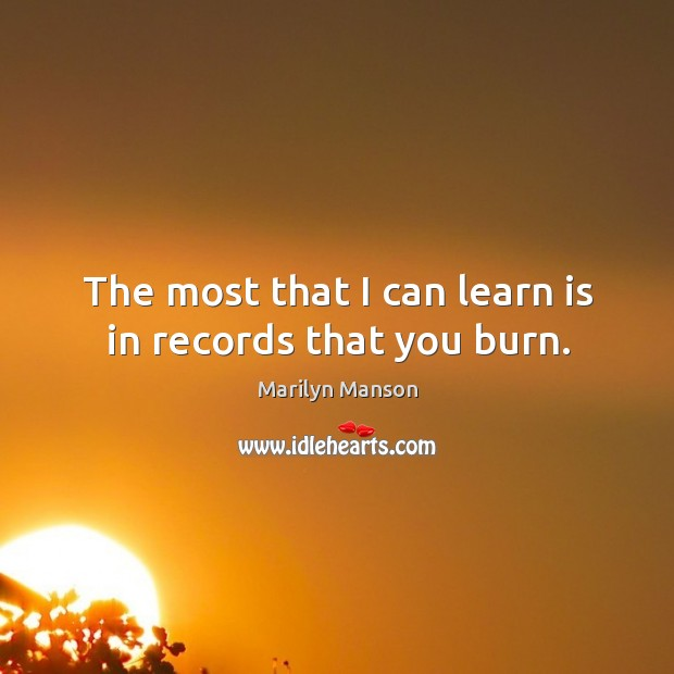 The most that I can learn is in records that you burn. Image