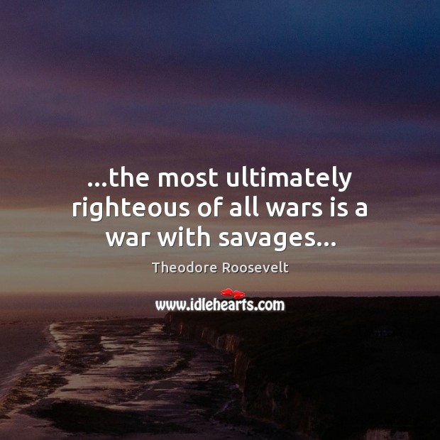 Image, …the most ultimately righteous of all wars is a war with savages…