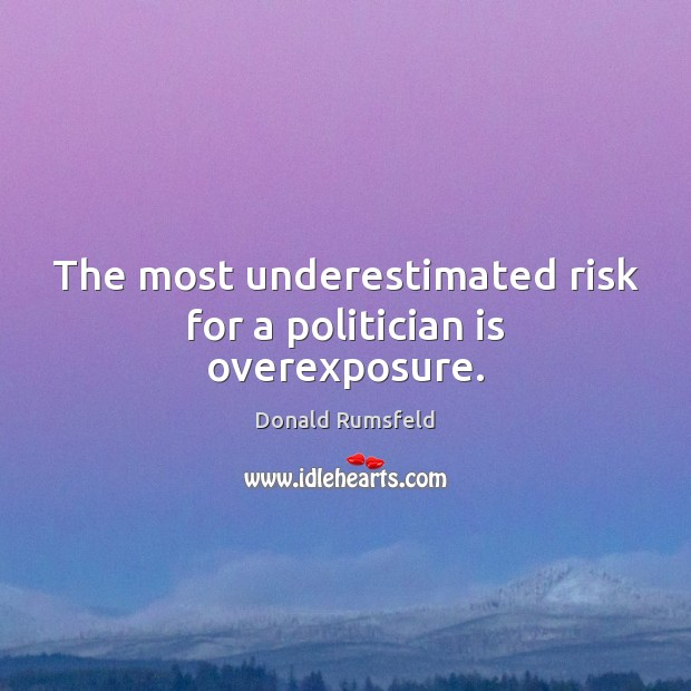 The most underestimated risk for a politician is overexposure. Donald Rumsfeld Picture Quote