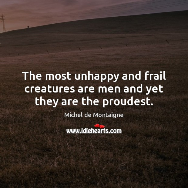 The most unhappy and frail creatures are men and yet they are the proudest. Image