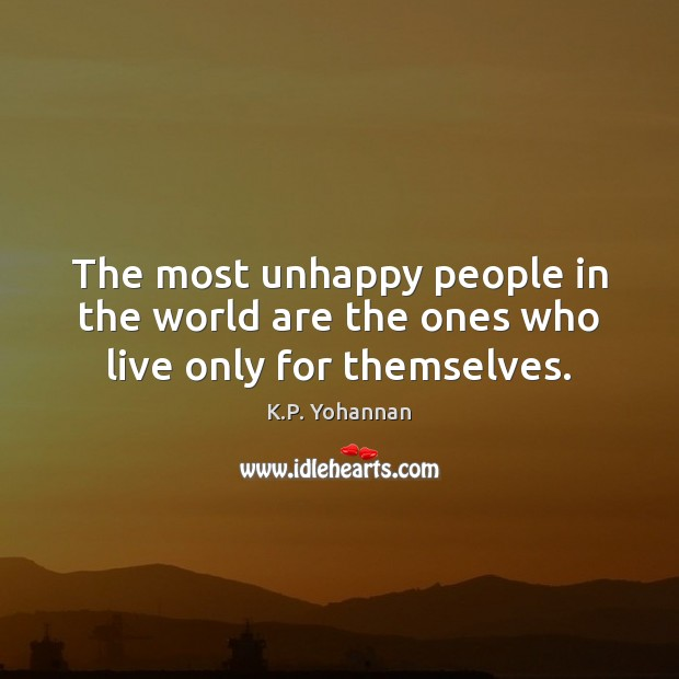 The most unhappy people in the world are the ones who live only for themselves. K.P. Yohannan Picture Quote