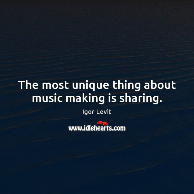The most unique thing about music making is sharing. Image