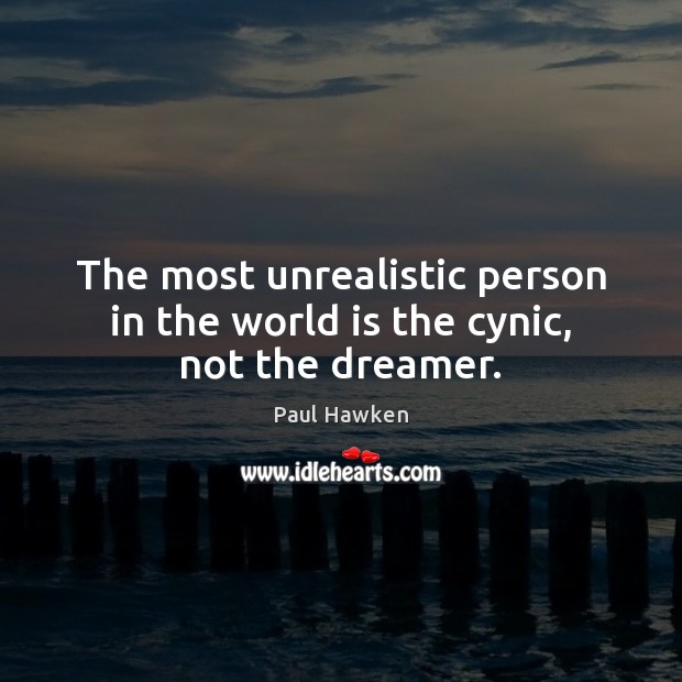 The most unrealistic person in the world is the cynic, not the dreamer. Paul Hawken Picture Quote