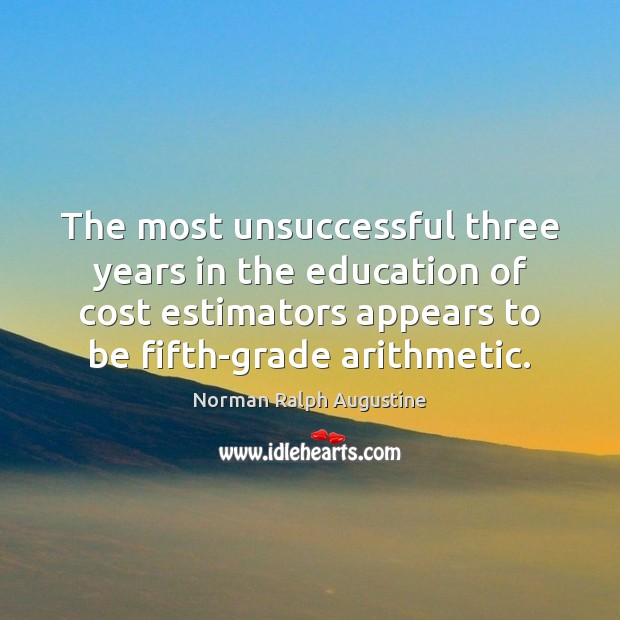 The most unsuccessful three years in the education of cost estimators appears Norman Ralph Augustine Picture Quote