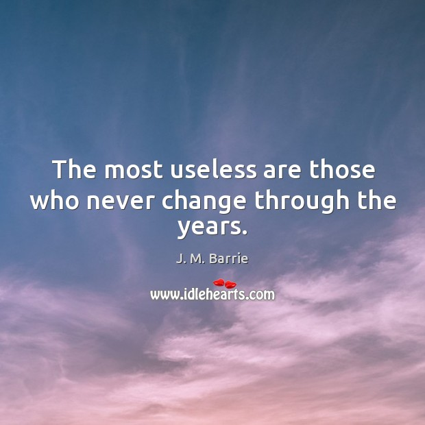 The most useless are those who never change through the years. Image