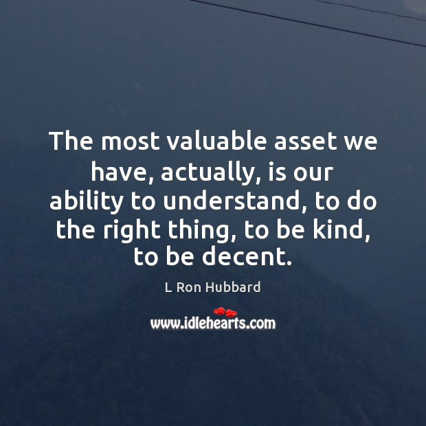 The most valuable asset we have, actually, is our ability to understand, L Ron Hubbard Picture Quote