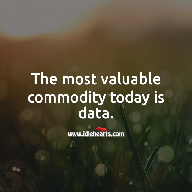 The most valuable commodity today is data. Data Quotes Image