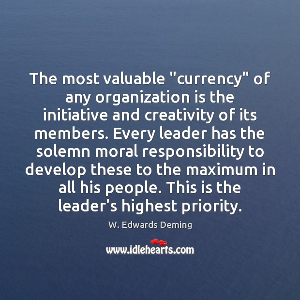 """The most valuable """"currency"""" of any organization is the initiative and creativity W. Edwards Deming Picture Quote"""