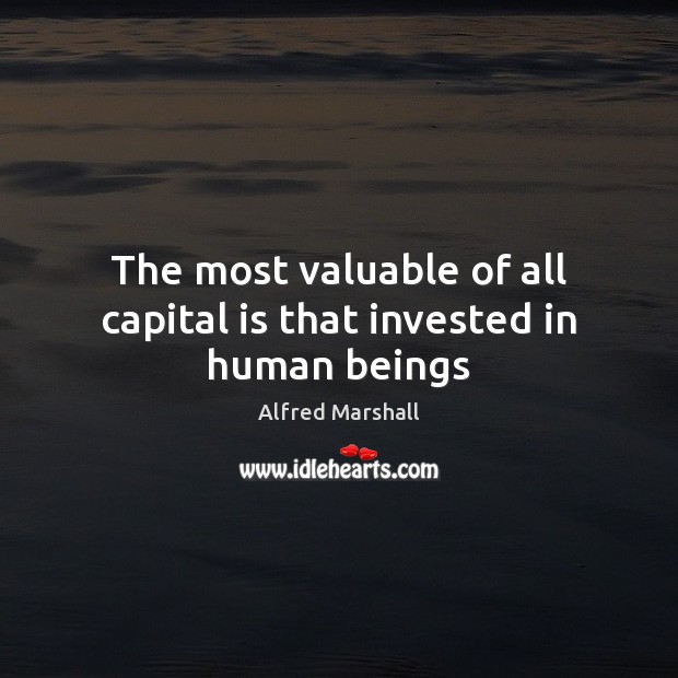 The most valuable of all capital is that invested in human beings Image