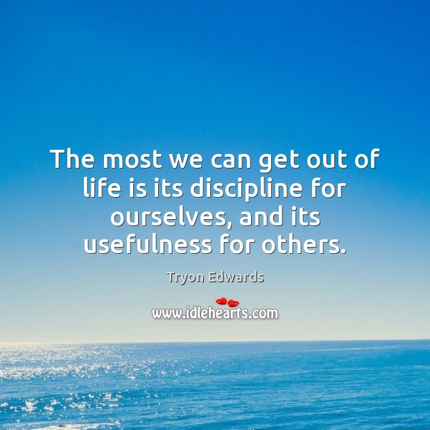 The most we can get out of life is its discipline for Tryon Edwards Picture Quote