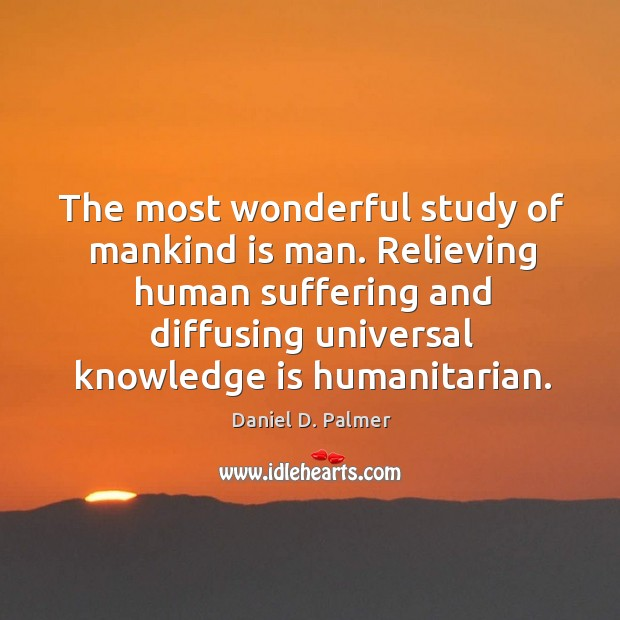 Image, The most wonderful study of mankind is man. Relieving human suffering and diffusing universal knowledge is humanitarian.