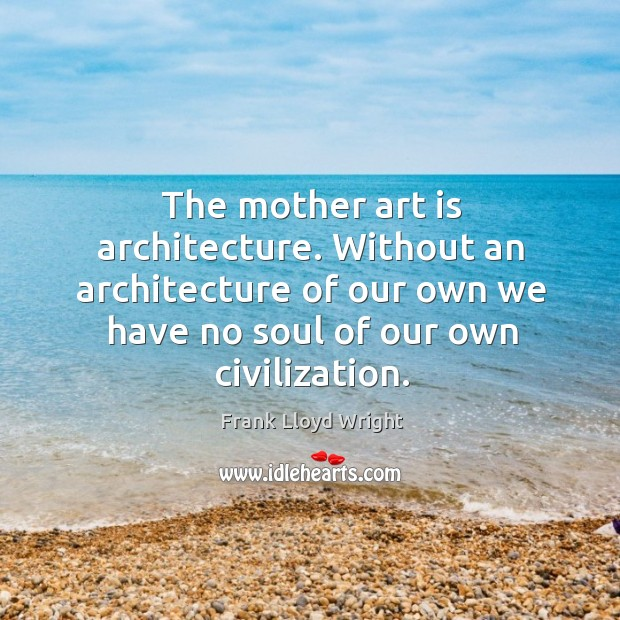 The mother art is architecture. Without an architecture of our own we have no soul of our own civilization. Image